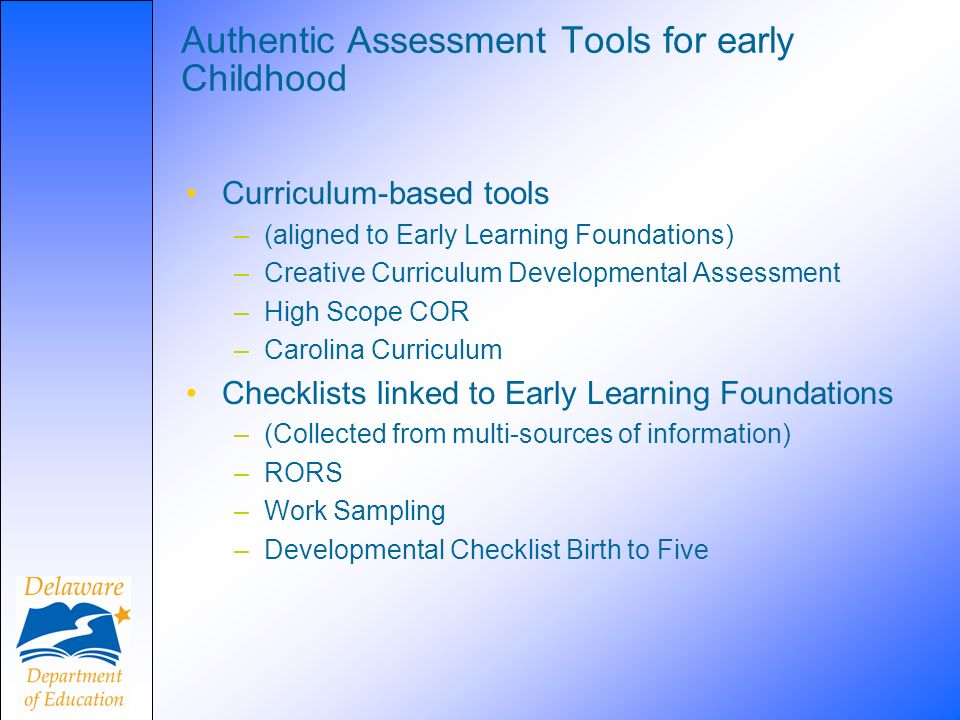 Authentic Assessment Tools for early Childhood Curriculum-based tools –(aligned to Early Learning Foundations) –Creative Curriculum Developmental Asse