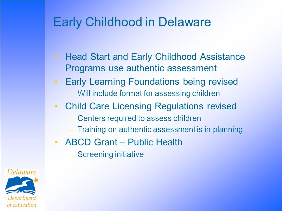 Early Childhood in Delaware Head Start and Early Childhood Assistance Programs use authentic assessment Early Learning Foundations being revised –Will