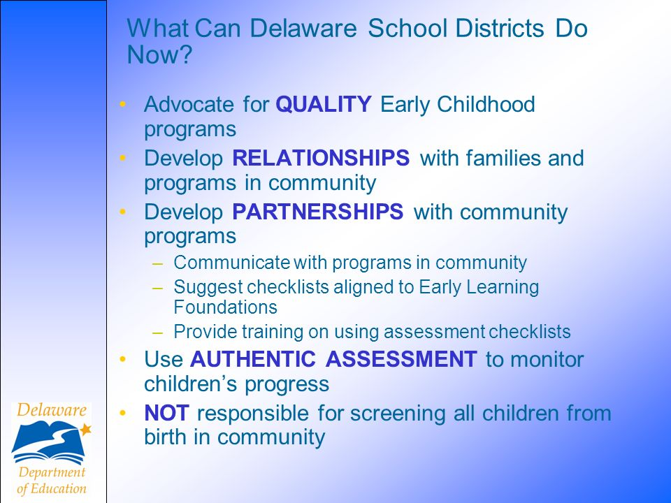 What Can Delaware School Districts Do Now? Advocate for QUALITY Early Childhood programs Develop RELATIONSHIPS with families and programs in community