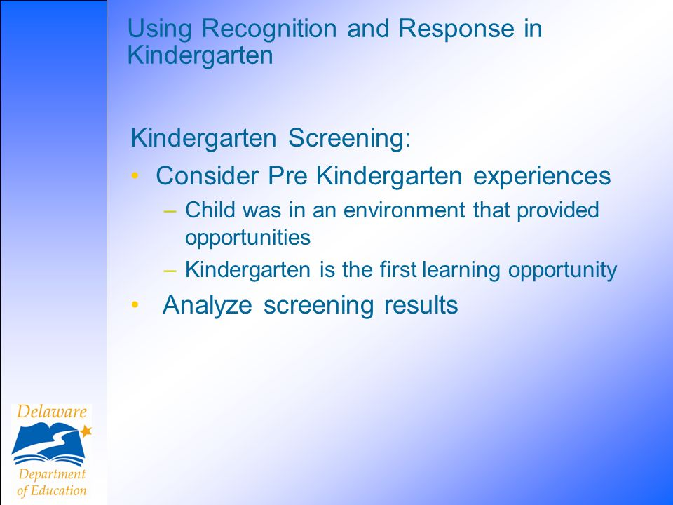 Using Recognition and Response in Kindergarten Kindergarten Screening: Consider Pre Kindergarten experiences –Child was in an environment that provide