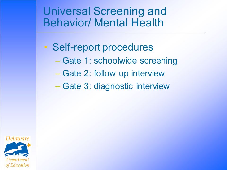 Universal Screening and Behavior/ Mental Health Self-report procedures –Gate 1: schoolwide screening –Gate 2: follow up interview –Gate 3: diagnostic