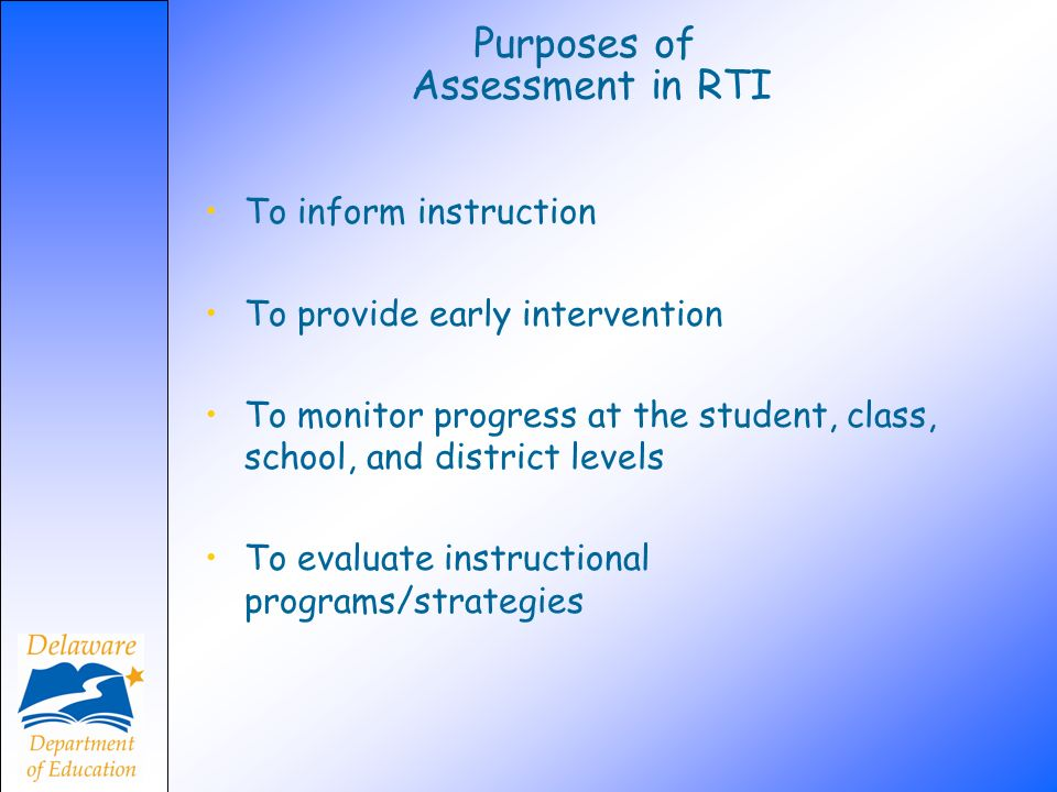 Purposes of Assessment in RTI To inform instruction To provide early intervention To monitor progress at the student, class, school, and district leve