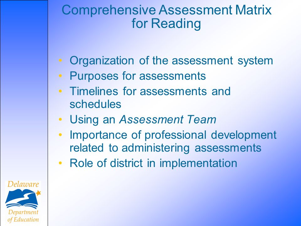 Comprehensive Assessment Matrix for Reading Organization of the assessment system Purposes for assessments Timelines for assessments and schedules Usi