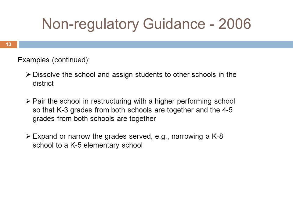Non-regulatory Guidance Dissolve the school and assign students to other schools in the district Pair the school in restructuring with a higher performing school so that K-3 grades from both schools are together and the 4-5 grades from both schools are together Expand or narrow the grades served, e.g., narrowing a K-8 school to a K-5 elementary school Examples (continued):