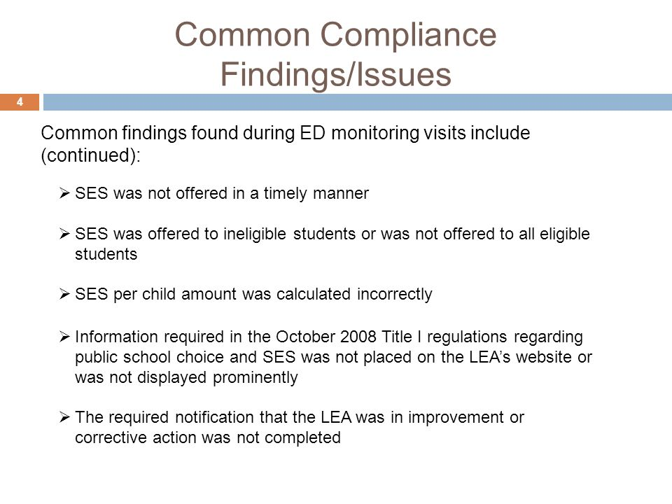 Common Compliance Findings/Issues 4 SES was not offered in a timely manner SES was offered to ineligible students or was not offered to all eligible students SES per child amount was calculated incorrectly Information required in the October 2008 Title I regulations regarding public school choice and SES was not placed on the LEAs website or was not displayed prominently The required notification that the LEA was in improvement or corrective action was not completed Common findings found during ED monitoring visits include (continued):