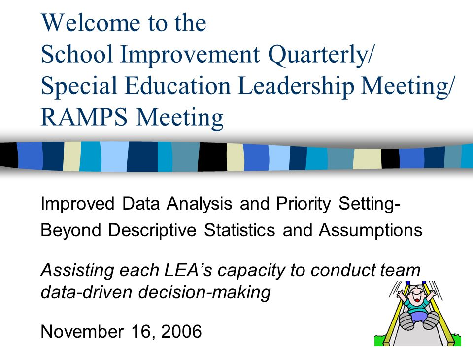 Welcome to the School Improvement Quarterly/ Special Education Leadership Meeting/ RAMPS Meeting Improved Data Analysis and Priority Setting- Beyond Descriptive Statistics and Assumptions Assisting each LEAs capacity to conduct team data-driven decision-making November 16, 2006