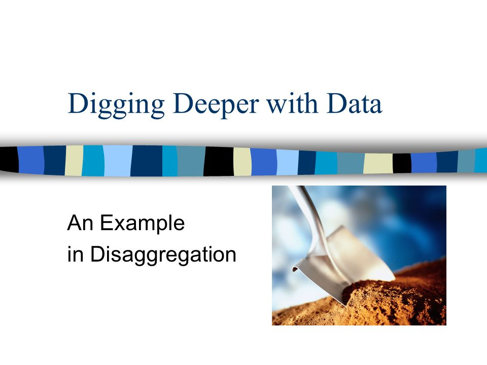Digging Deeper with Data An Example in Disaggregation