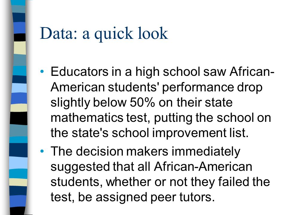 Data: a quick look Educators in a high school saw African- American students performance drop slightly below 50% on their state mathematics test, putting the school on the state s school improvement list.