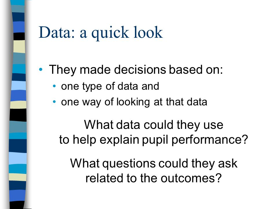 Data: a quick look They made decisions based on: one type of data and one way of looking at that data What data could they use to help explain pupil performance.