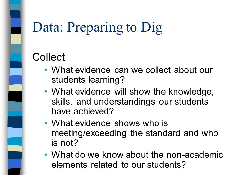 Data: Preparing to Dig Collect What evidence can we collect about our students learning.