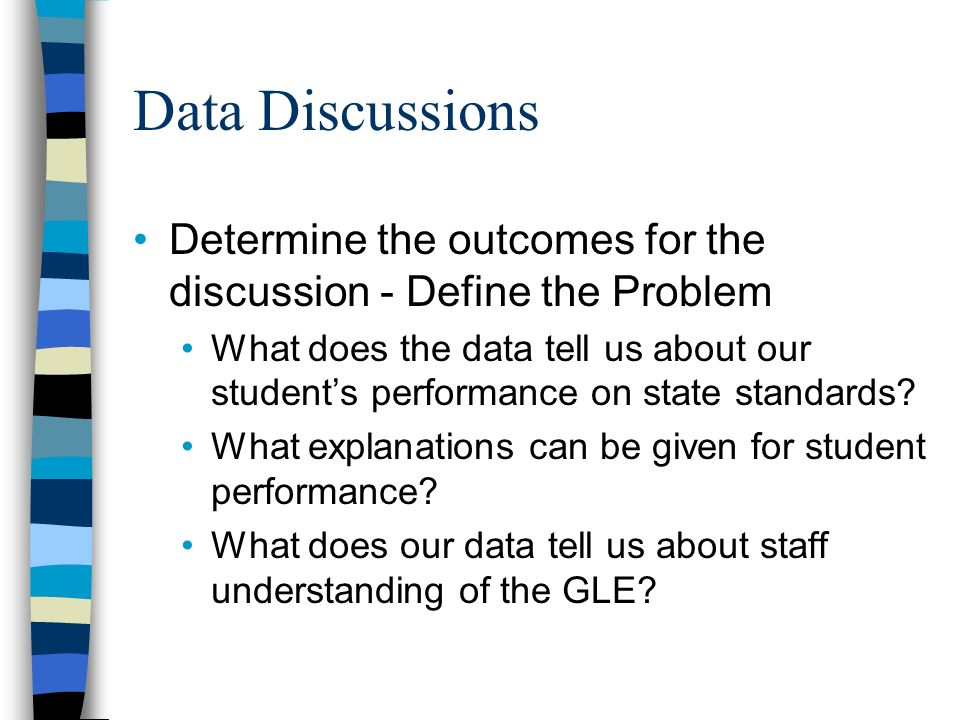 Data Discussions Determine the outcomes for the discussion - Define the Problem What does the data tell us about our students performance on state standards.