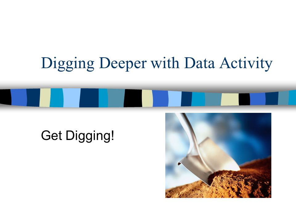 Digging Deeper with Data Activity Get Digging!