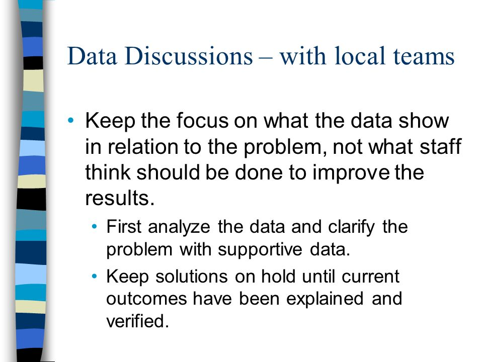 Data Discussions – with local teams Keep the focus on what the data show in relation to the problem, not what staff think should be done to improve the results.