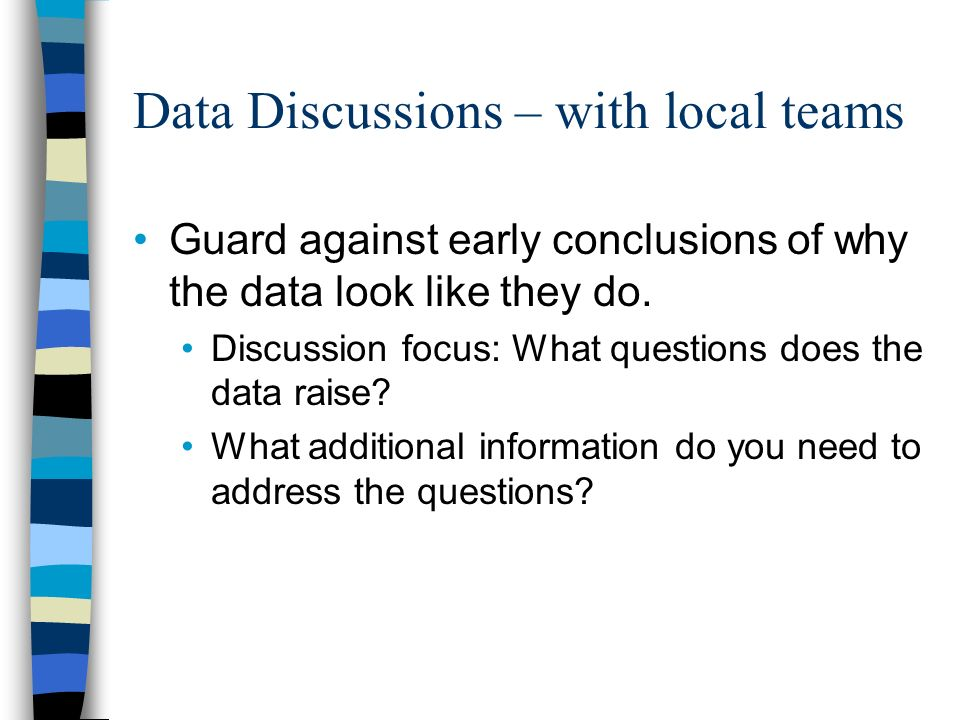 Data Discussions – with local teams Guard against early conclusions of why the data look like they do.