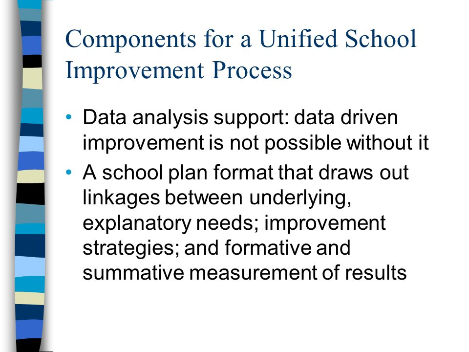 Components for a Unified School Improvement Process Data analysis support: data driven improvement is not possible without it A school plan format that draws out linkages between underlying, explanatory needs; improvement strategies; and formative and summative measurement of results