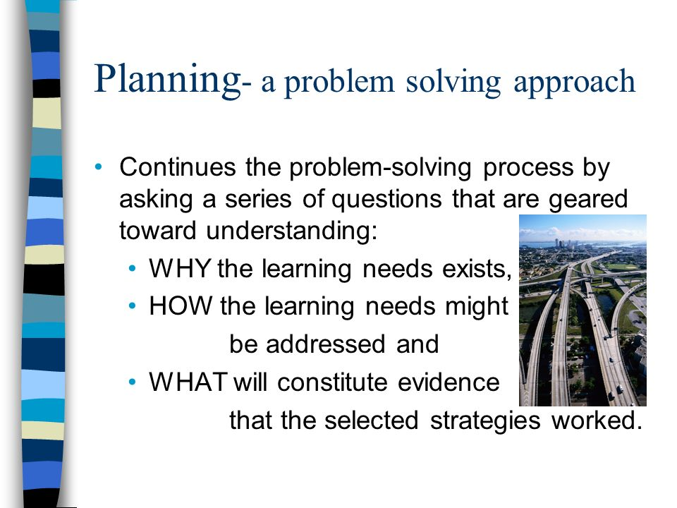 Planning - a problem solving approach Continues the problem-solving process by asking a series of questions that are geared toward understanding: WHY the learning needs exists, HOW the learning needs might be addressed and WHAT will constitute evidence that the selected strategies worked.
