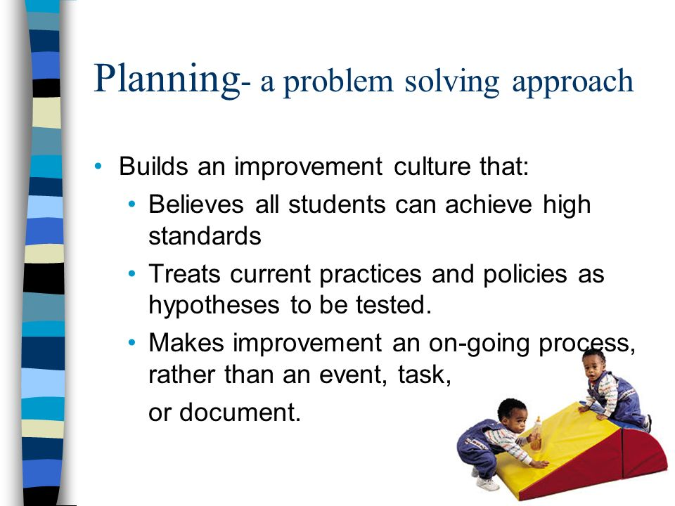 Planning - a problem solving approach Builds an improvement culture that: Believes all students can achieve high standards Treats current practices and policies as hypotheses to be tested.