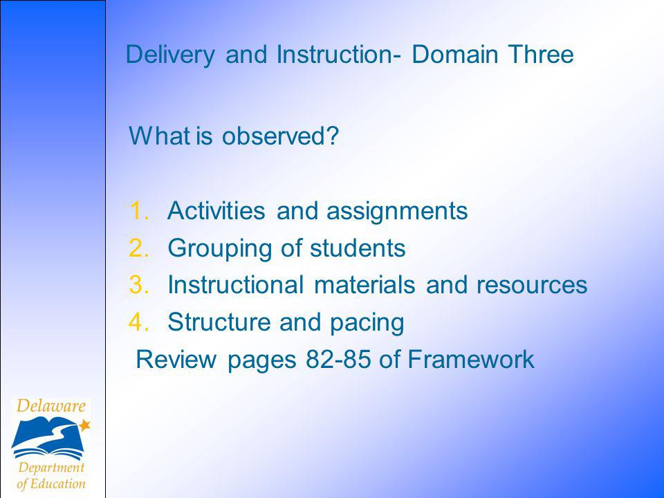 Delivery and Instruction- Domain Three What is observed? 1.Activities and assignments 2.Grouping of students 3.Instructional materials and resources 4