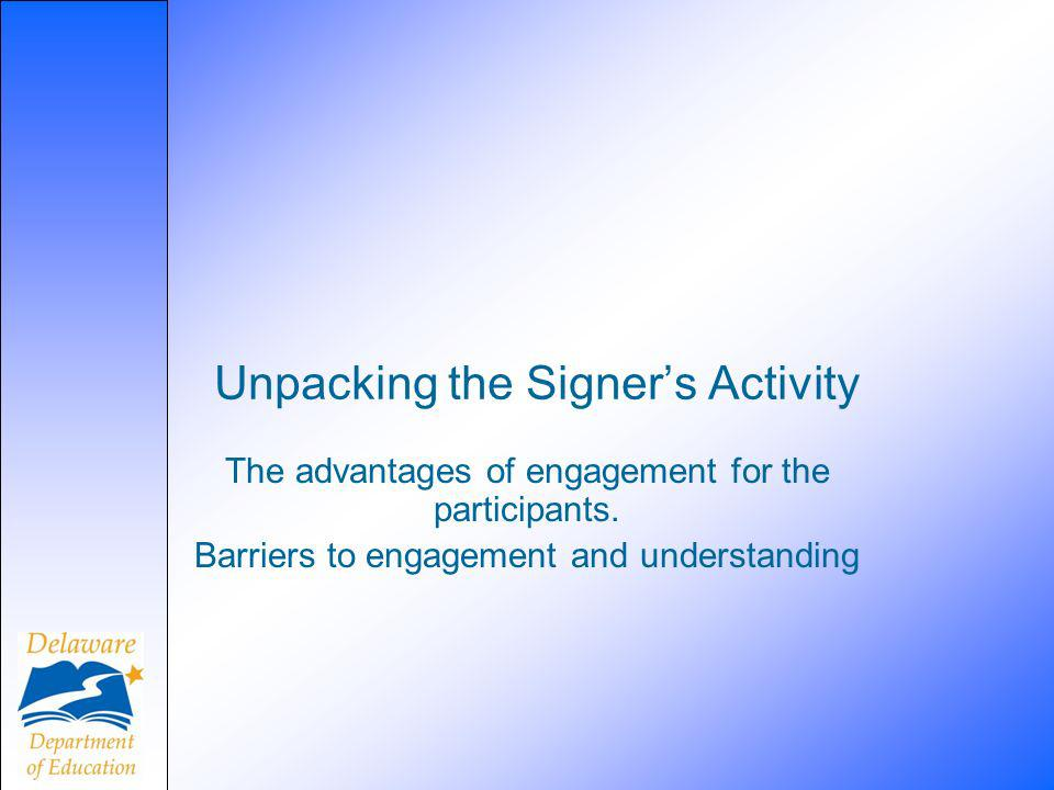 Unpacking the Signers Activity The advantages of engagement for the participants. Barriers to engagement and understanding