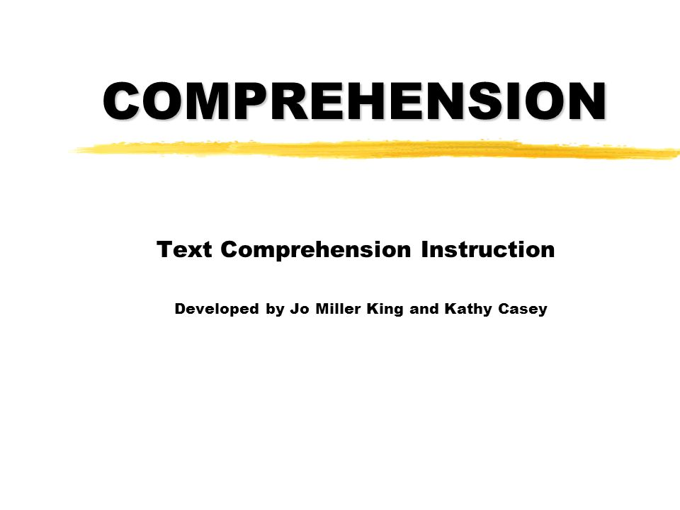 COMPREHENSION Text Comprehension Instruction Developed by Jo Miller King and Kathy Casey