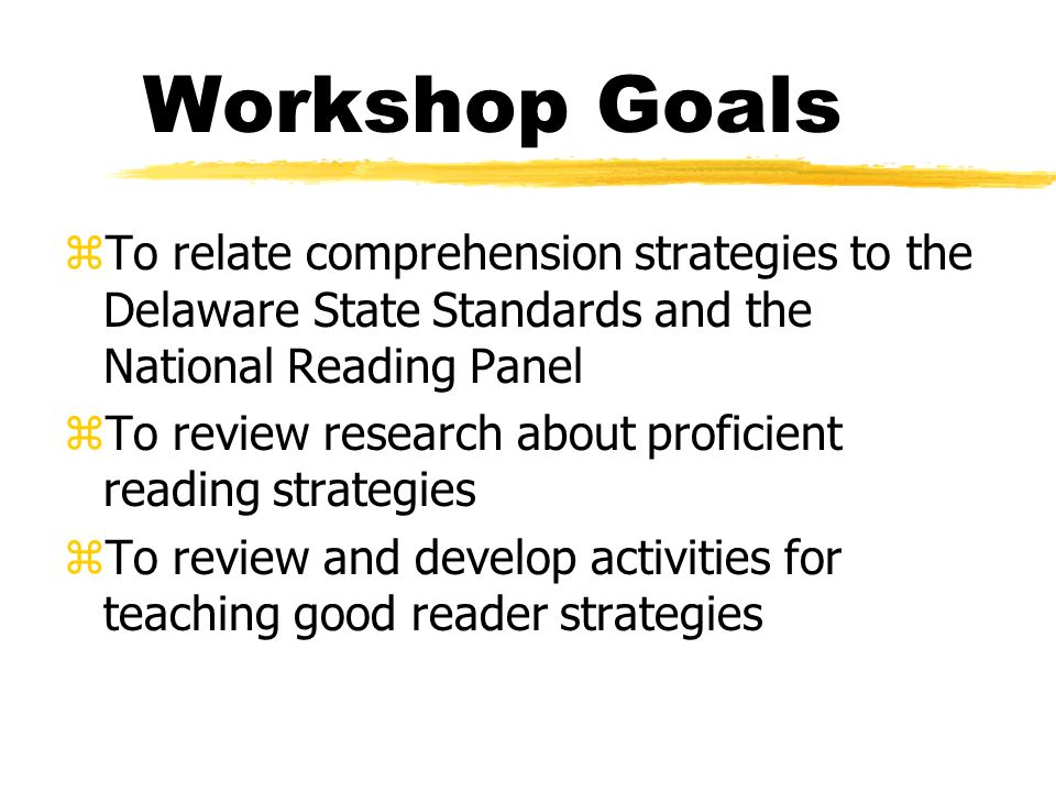 Workshop Goals zTo relate comprehension strategies to the Delaware State Standards and the National Reading Panel zTo review research about proficient reading strategies zTo review and develop activities for teaching good reader strategies