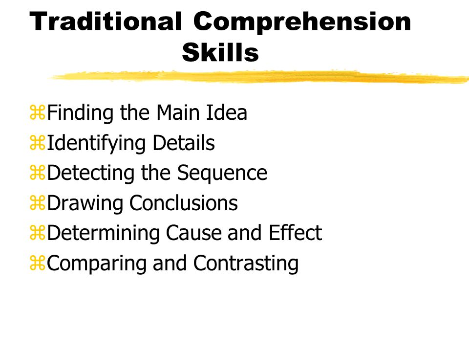 Traditional Comprehension Skills zFinding the Main Idea zIdentifying Details zDetecting the Sequence zDrawing Conclusions zDetermining Cause and Effect zComparing and Contrasting