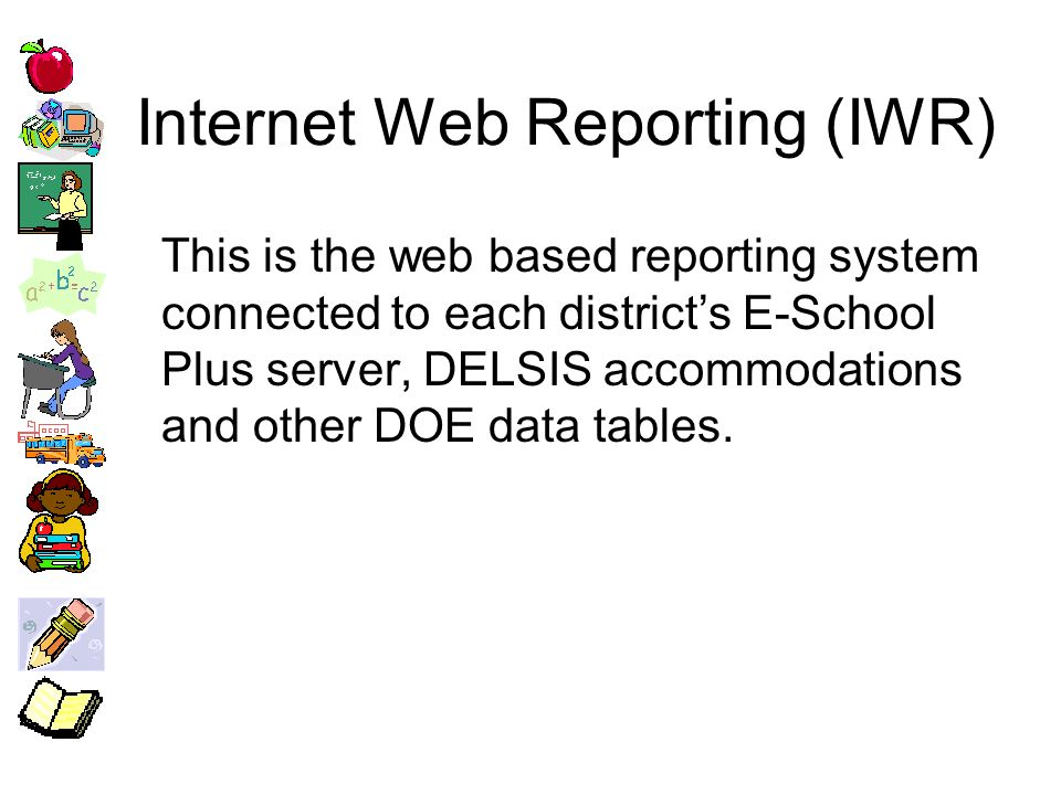 Internet Web Reporting (IWR) This is the web based reporting system connected to each districts E-School Plus server, DELSIS accommodations and other DOE data tables.