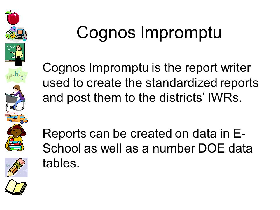 Cognos Impromptu Cognos Impromptu is the report writer used to create the standardized reports and post them to the districts IWRs.
