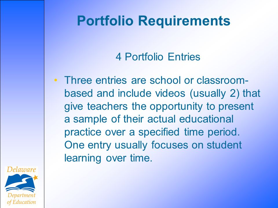 Portfolio Requirements 4 Portfolio Entries Three entries are school or classroom- based and include videos (usually 2) that give teachers the opportunity to present a sample of their actual educational practice over a specified time period.