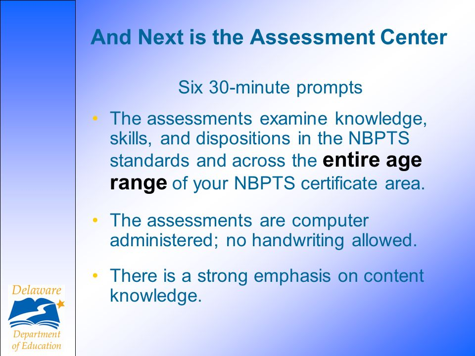 And Next is the Assessment Center Six 30-minute prompts The assessments examine knowledge, skills, and dispositions in the NBPTS standards and across the entire age range of your NBPTS certificate area.