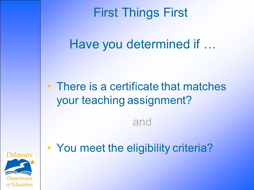 First Things First There is a certificate that matches your teaching assignment.