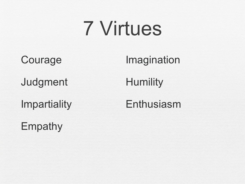 7 Virtues CourageImagination JudgmentHumility ImpartialityEnthusiasm Empathy