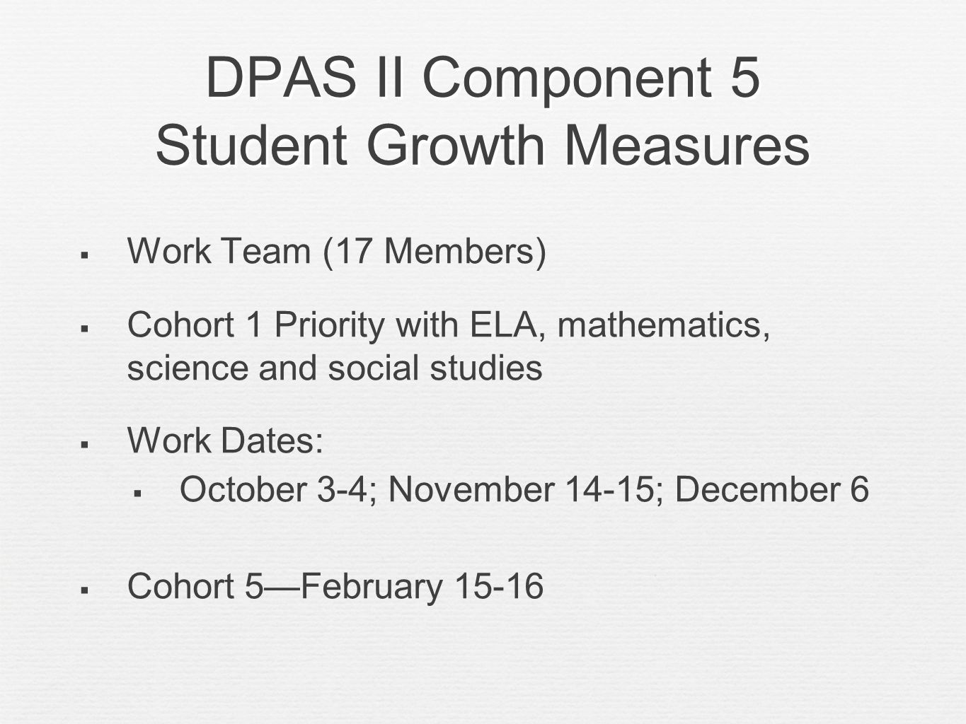 DPAS II Component 5 Student Growth Measures Work Team (17 Members) Cohort 1 Priority with ELA, mathematics, science and social studies Work Dates: Oct