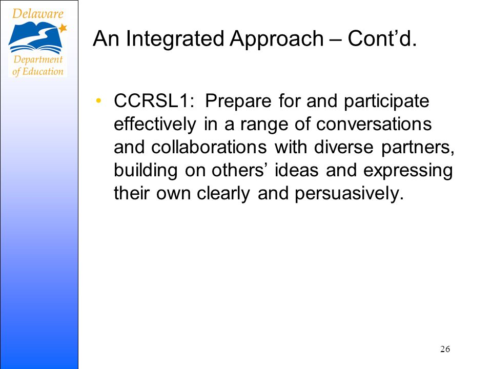 An Integrated Approach – Contd. CCRSL1: Prepare for and participate effectively in a range of conversations and collaborations with diverse partners,