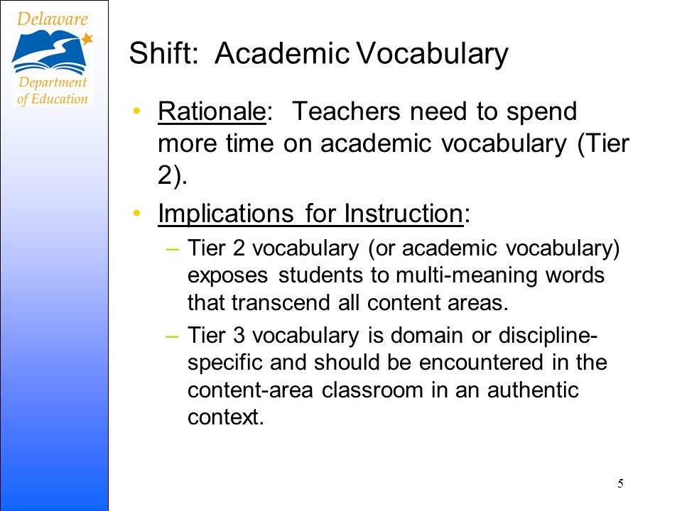 Shift: Academic Vocabulary Rationale: Teachers need to spend more time on academic vocabulary (Tier 2). Implications for Instruction: –Tier 2 vocabula