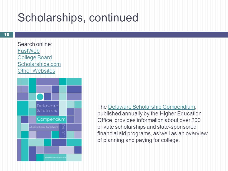 Scholarships, continued 10 Search online: FastWeb College Board Scholarships.com Other Websites The Delaware Scholarship Compendium, published annuall