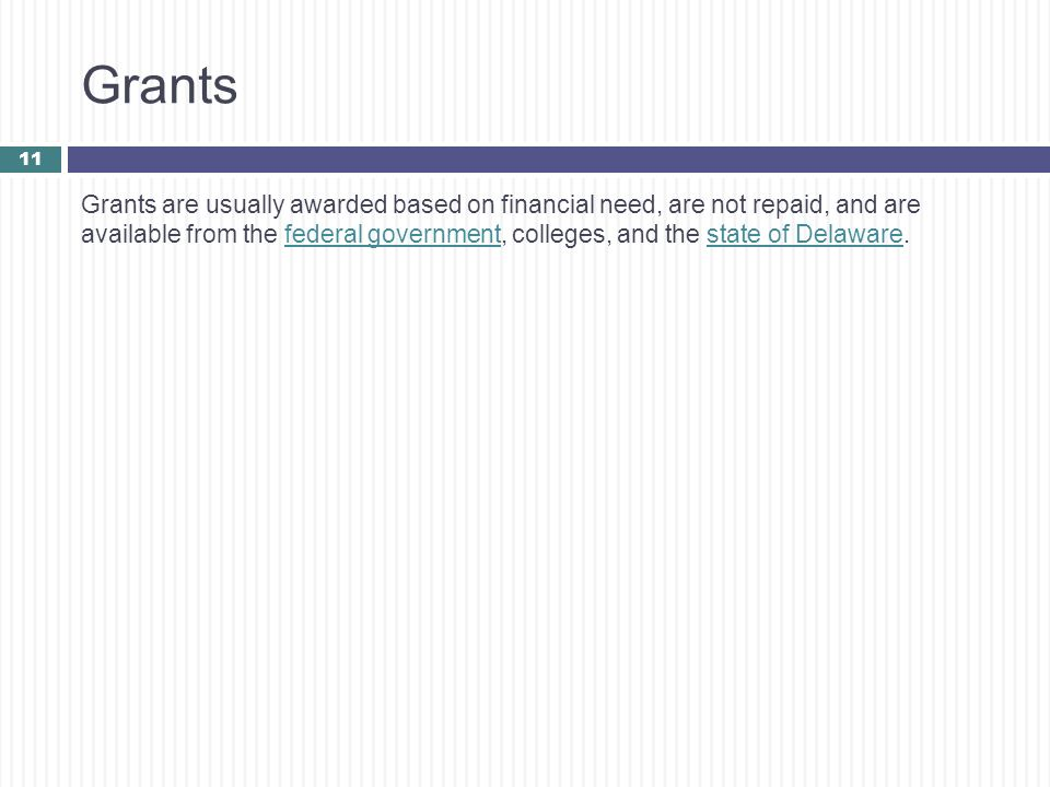 Grants Grants are usually awarded based on financial need, are not repaid, and are available from the federal government, colleges, and the state of D