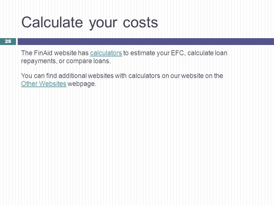 Calculate your costs The FinAid website has calculators to estimate your EFC, calculate loan repayments, or compare loans.calculators You can find add