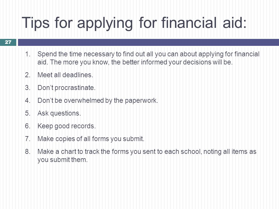 Tips for applying for financial aid: 1.Spend the time necessary to find out all you can about applying for financial aid. The more you know, the bette