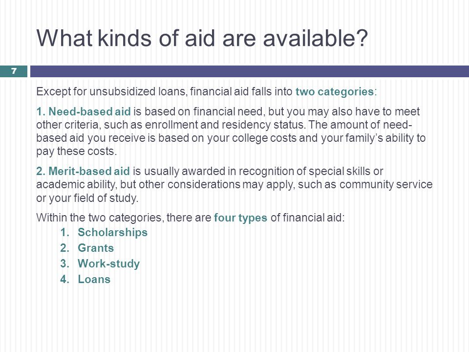 What kinds of aid are available? Except for unsubsidized loans, financial aid falls into two categories: 1. Need-based aid is based on financial need,