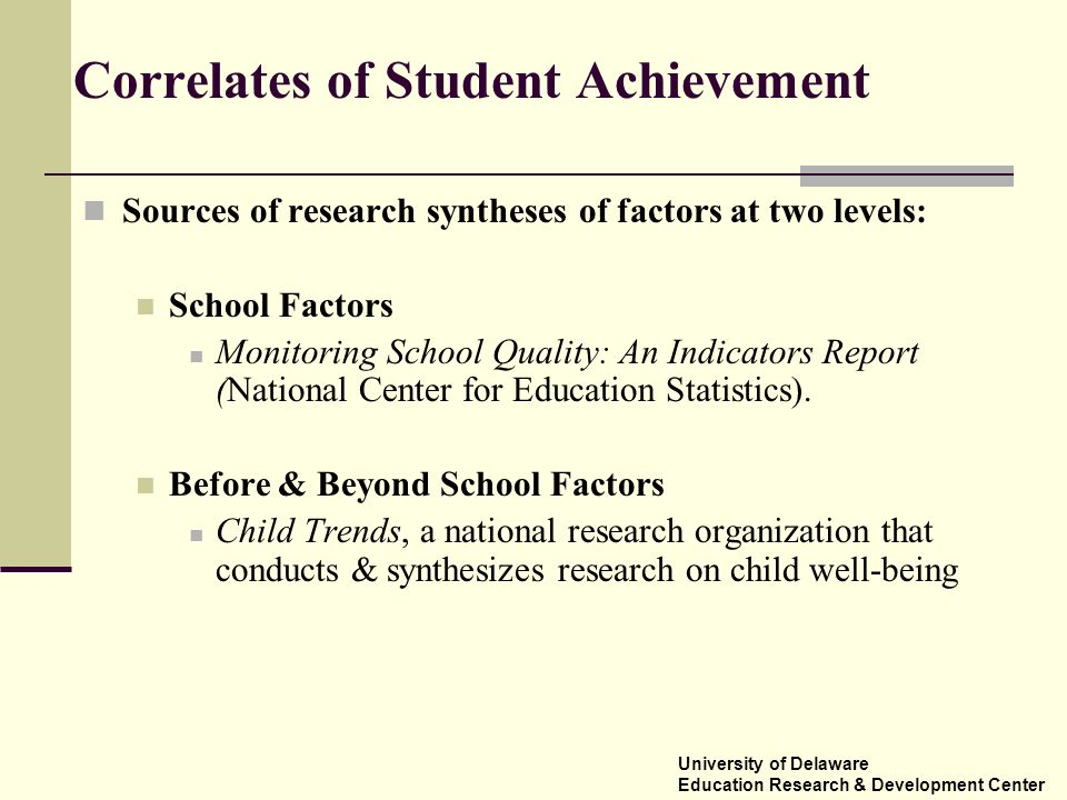 Correlates of Student Achievement Sources of research syntheses of factors at two levels: School Factors Monitoring School Quality: An Indicators Repo