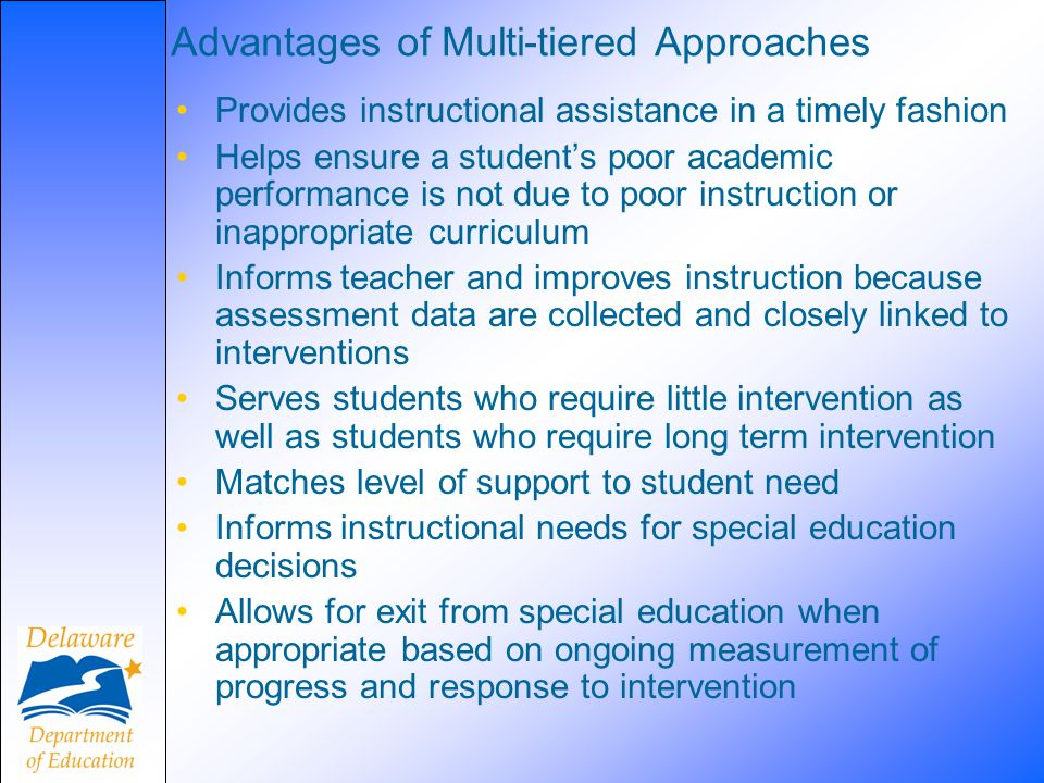 Advantages of Multi-tiered Approaches Provides instructional assistance in a timely fashion Helps ensure a students poor academic performance is not d