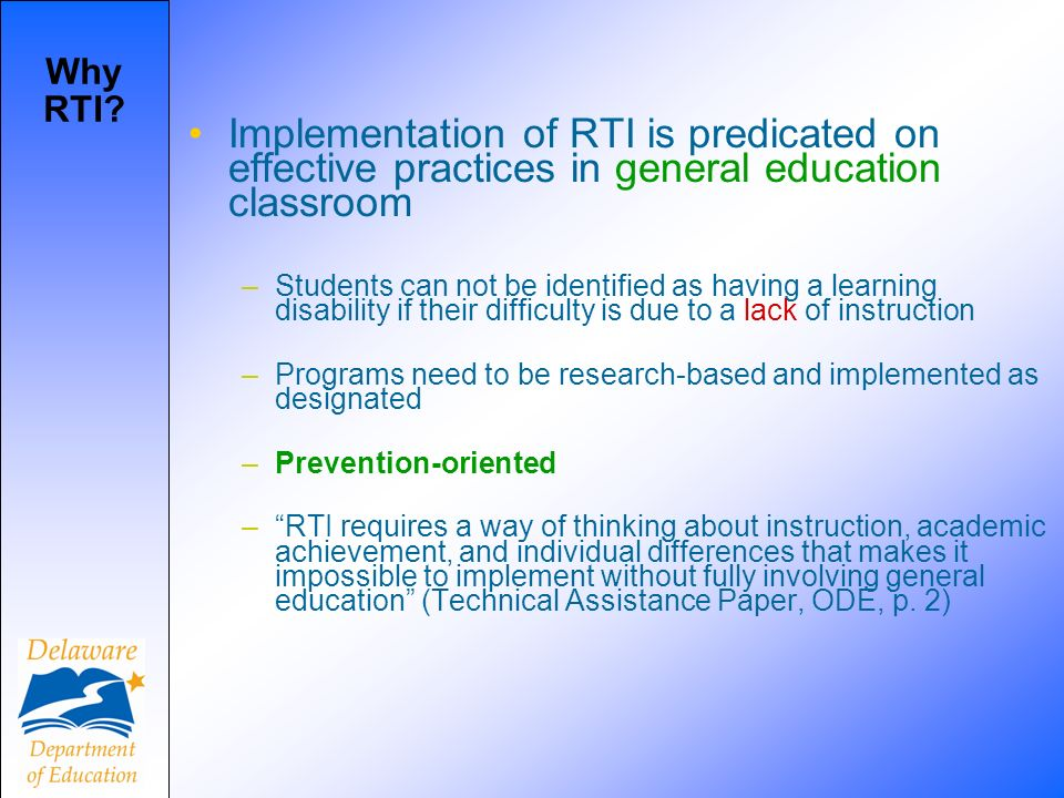 Implementation of RTI is predicated on effective practices in general education classroom –Students can not be identified as having a learning disability if their difficulty is due to a lack of instruction –Programs need to be research-based and implemented as designated –Prevention-oriented –RTI requires a way of thinking about instruction, academic achievement, and individual differences that makes it impossible to implement without fully involving general education (Technical Assistance Paper, ODE, p.