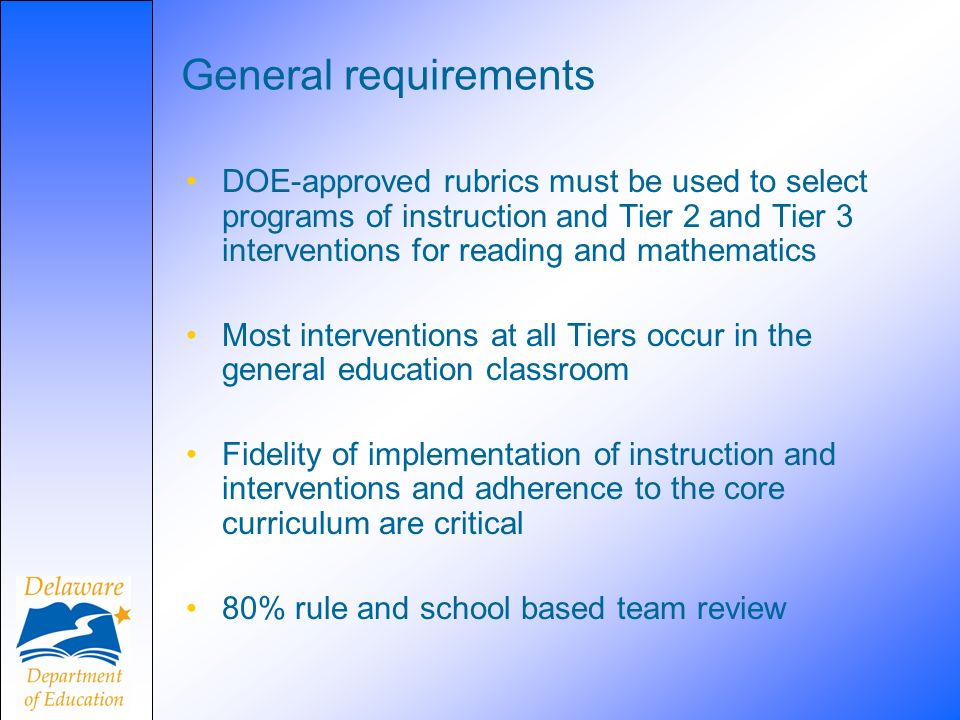 General requirements DOE-approved rubrics must be used to select programs of instruction and Tier 2 and Tier 3 interventions for reading and mathematics Most interventions at all Tiers occur in the general education classroom Fidelity of implementation of instruction and interventions and adherence to the core curriculum are critical 80% rule and school based team review