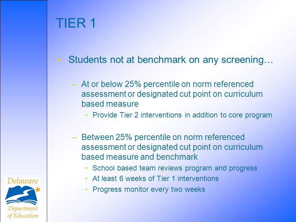 TIER 1 Students not at benchmark on any screening… –At or below 25% percentile on norm referenced assessment or designated cut point on curriculum bas