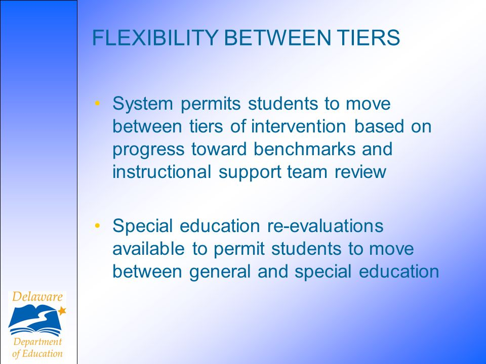 FLEXIBILITY BETWEEN TIERS System permits students to move between tiers of intervention based on progress toward benchmarks and instructional support team review Special education re-evaluations available to permit students to move between general and special education