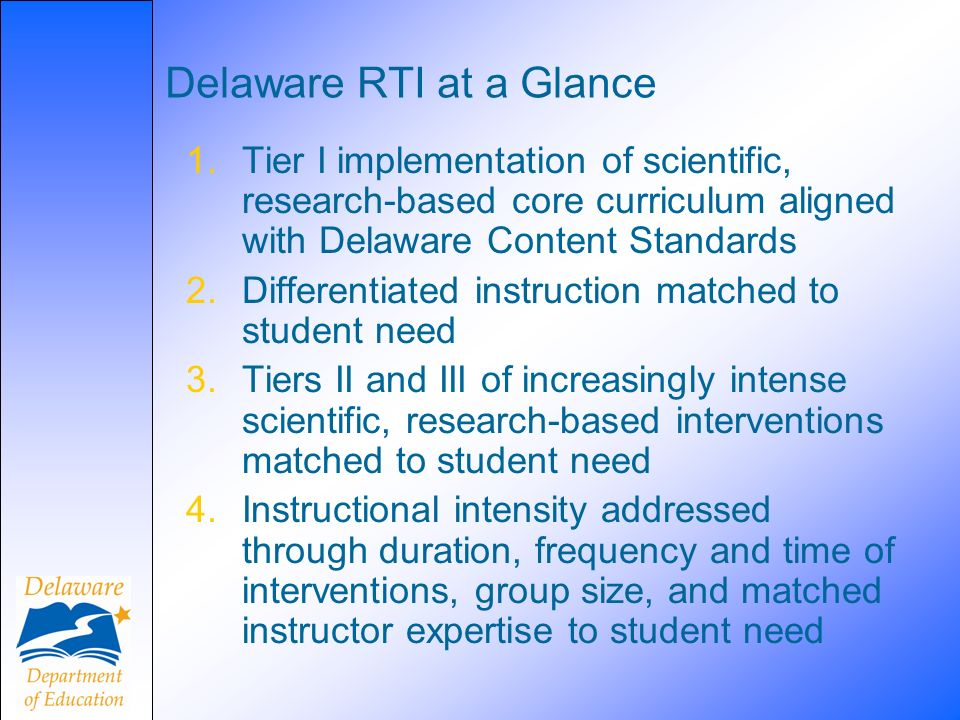 Delaware RTI at a Glance 1.Tier I implementation of scientific, research-based core curriculum aligned with Delaware Content Standards 2.Differentiated instruction matched to student need 3.Tiers II and III of increasingly intense scientific, research-based interventions matched to student need 4.Instructional intensity addressed through duration, frequency and time of interventions, group size, and matched instructor expertise to student need