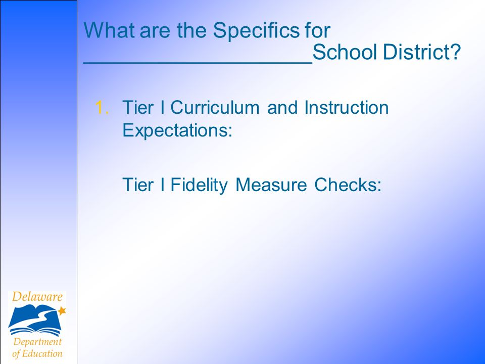 What are the Specifics for ___________________School District? 1.Tier I Curriculum and Instruction Expectations: Tier I Fidelity Measure Checks: