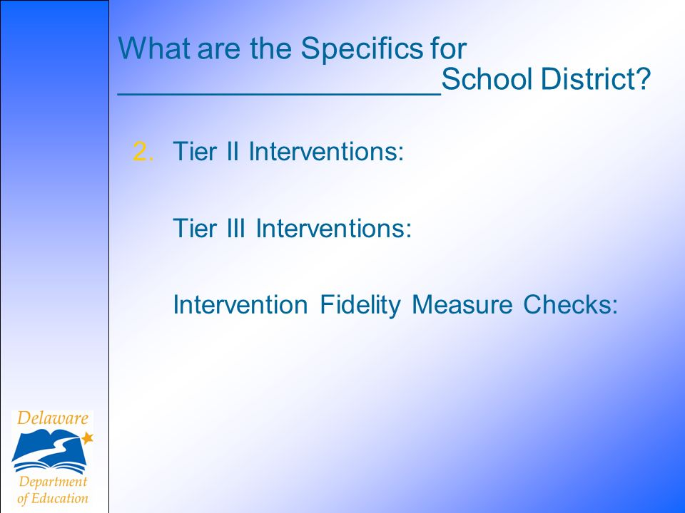 What are the Specifics for ___________________School District? 2.Tier II Interventions: Tier III Interventions: Intervention Fidelity Measure Checks: