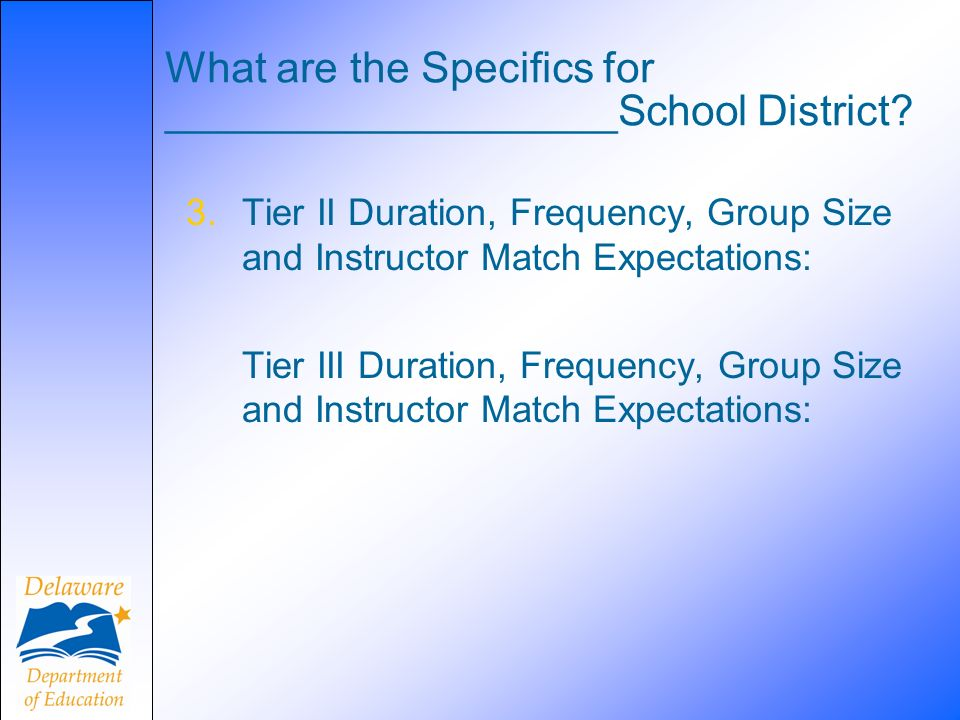 What are the Specifics for ___________________School District? 3.Tier II Duration, Frequency, Group Size and Instructor Match Expectations: Tier III D